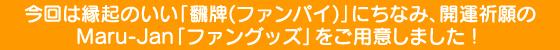 今回は縁起のいい「飜牌(ファンパイ)」にちなみ、開運祈願のMaru-Jan「ファングッズ」をご用意しました!