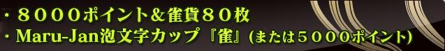 ・Maru-Jan場代ポイント8000ポイント&雀貨80枚 ・Maru-Jan泡文字カップ『雀』(または5000ポイント)