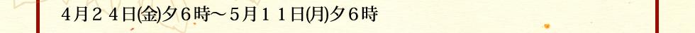 4月24日(金)夕6時〜5月11日(月)夕6時