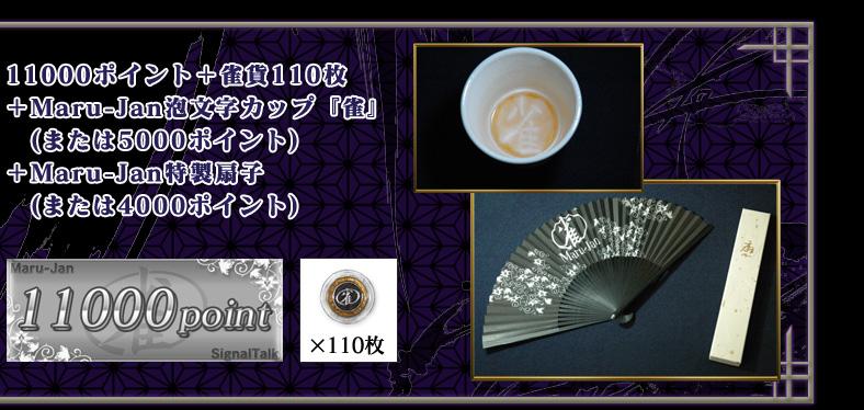 11000ポイント + 雀貨110枚 +Maru-Jan泡文字カップ『雀』  (または5000ポイント) +Maru-Jan特製扇子  (または4000ポイント)