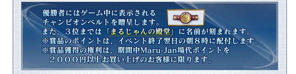 優勝者にはゲーム中に表示される チャンピオンベルトを贈呈します。 また、3位までは「まるじゃんの殿堂」に名前が刻まれます。  ※賞品のポイントは、イベント終了翌日の朝8時に配付します。 ※賞品獲得の権利は、期間中Maru-Jan場代ポイントを2000円以上  お買い上げのお客様に限ります。
