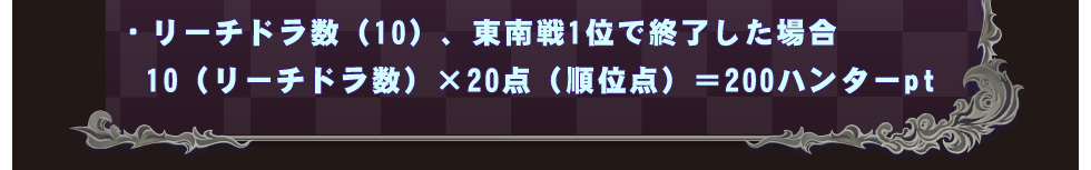 ・リーチドラ数(10)、東南戦1位で終了した場合  10(リーチドラ数)×20点(順位点)=200ハンターpt