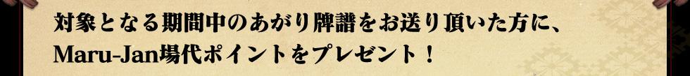 対象となる期間中のあがり牌譜をお送り頂いた方に、 Maru-Jan場代ポイントをプレゼント!