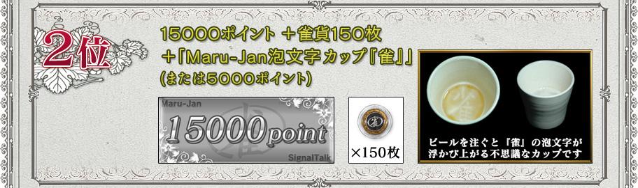 2位15000ポイント+雀貨150枚+「Maru-Jan泡文字カップ『雀』」(または5000ポイント)ビールを注ぐと「雀」の文字が浮かび上がる不思議なカップです