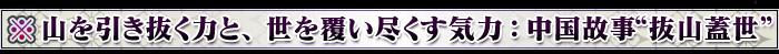 """※山を引き抜く力と、世を覆い尽くす気力:中国故事""""抜山蓋世"""""""
