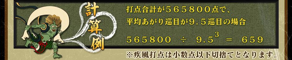 計算例打点合計が565800点で、平均あがり巡目が9.5巡目の場合565800 ÷ 9.5の3乗 = 659※疾風打点は小数点以下切捨てとなります。