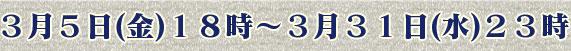 3月5日(金)18時 〜 3月31日(水)23時