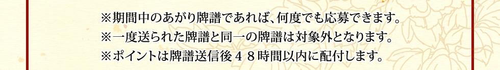 ※期間中のあがり牌譜であれば、何度でも応募できます。※一度送られた牌譜と同一の牌譜は対象外となります。※ポイントは牌譜送信後48時間以内に配付します。
