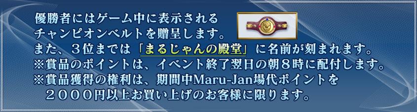 優勝者にはゲーム中に表示されるチャンピオンベルトを贈呈します。また、3位までは「まるじゃんの殿堂」に名前が刻まれます。※賞品のポイントは、イベント終了翌日の朝8時に配付します。※賞品獲得の権利は、期間中Maru-Jan場代ポイントを  2000円以上お買い上げのお客様に限ります。