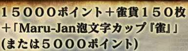 15000ポイント+雀貨150枚+「Maru-Jan泡文字カップ『雀』」(または5000ポイント)