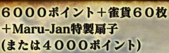 6000ポイント+雀貨60枚+Maru-Jan特製扇子(または4000ポイント)