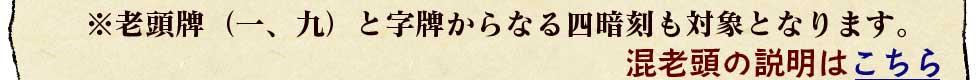 ※老頭牌(一、九)と字牌からなる四暗刻も対象となります。混老頭の説明はこちら