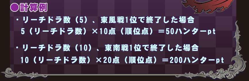 ●計算例・リーチドラ数(5)、東風戦1位で終了した場合 5(リーチドラ数)×10点(順位点)=50ハンターpt・リーチドラ数(10)、東南戦1位で終了した場合 10(リーチドラ数)×20点(順位点)=200ハンターpt