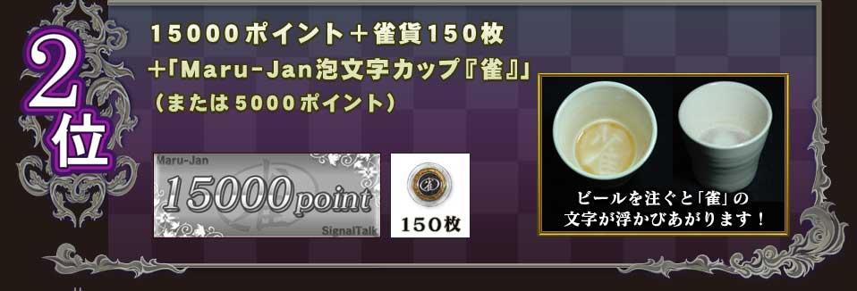 2位15000ポイント+雀貨150枚+「Maru-Jan泡文字カップ『雀』」(または5000ポイント)ビールを注ぐと「雀」の文字が浮かびあがります!