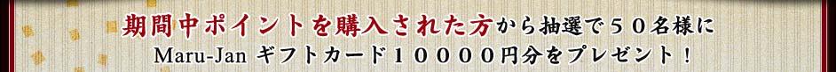 期間中ポイントを購入された方から抽選で50名様にMaru-Jan ギフトカード10000円分をプレゼント!