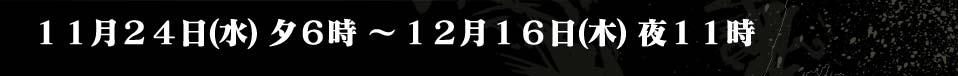 11月24日(水)夕6時 〜 12月16日(木)夜11時