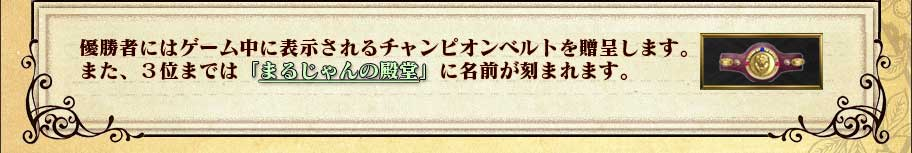 優勝者にはゲーム中に表示されるチャンピオンベルトを贈呈します。また、3位までは「まるじゃんの殿堂」に名前が刻まれます。