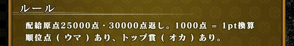 ルール配給原点25000点・30000点返し。1000点=1pt換算順位点(ウマ)あり、トップ賞(オカ)あり。