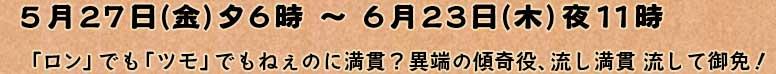 5月27日(金)夕6時 〜 6月23日(木)夜11時「ロン」でも「ツモ」でもねぇのに満貫?異端の傾奇役、流し満貫 流して御免!