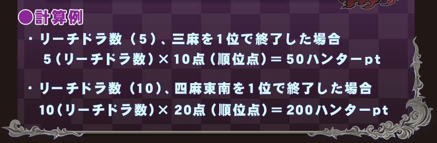 ●計算例・リーチドラ数(5)、三麻を1位で終了した場合 5(リーチドラ数)×10点(順位点)=50ハンターpt・リーチドラ数(10)、四麻東南を1位で終了した場合 10(リーチドラ数)×20点(順位点)=200ハンターpt