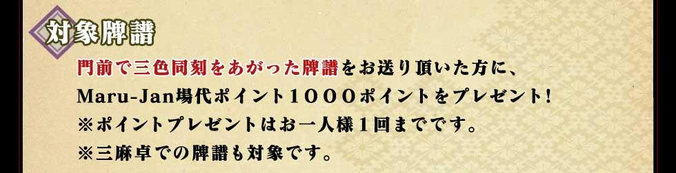対象牌譜門前で三色同刻をあがった牌譜をお送り頂いた方に、Maru-Jan場代ポイント1000ポイントをプレゼント!※ポイントプレゼントはお一人様1回までです。※三麻卓での牌譜も対象です。