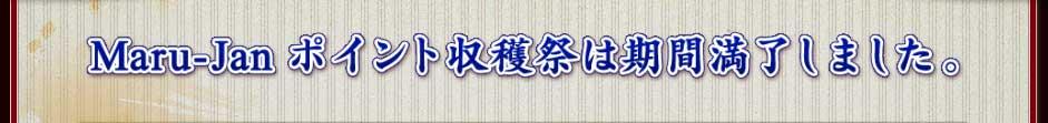 Maru-Jan ポイント収穫祭は期間満了しました。