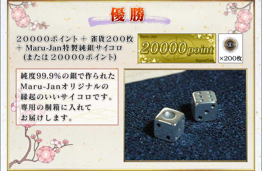 優勝20000ポイント+雀貨200枚+Maru-Jan特製純銀サイコロ(または20000ポイント)純度99.9%の銀で作られたMaru-Janオリジナルの縁起のいいサイコロです。専用の桐箱に入れてお届けします。