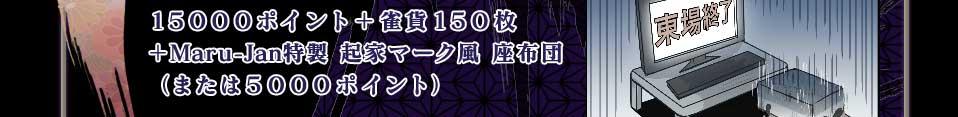 15000ポイント+雀貨150枚+Maru-Jan特製 起家マーク風 座布団(または5000ポイント)