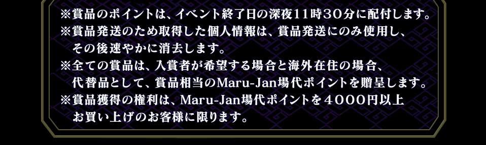 ※賞品のポイントは、イベント終了日の深夜11時30分に配付します。※賞品発送のため取得した個人情報は、賞品発送にのみ使用し、その後速やかに消去します。※全ての賞品は、入賞者が希望する場合と海外在住の場合、代替品として、賞品相当のMaru-Jan場代ポイントを贈呈します。※賞品獲得の権利は、Maru-Jan場代ポイントを4000円以上お買い上げのお客様に限ります。