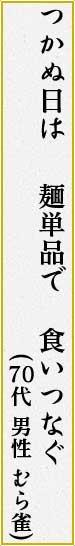 つかぬ日は 麺単品で 食いつなぐ(むら雀 男性 70代)