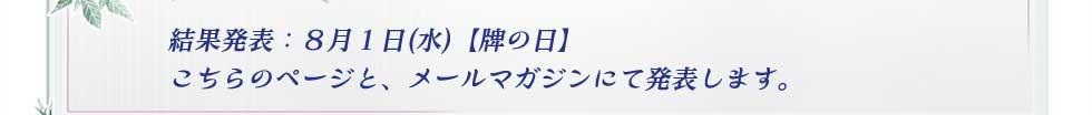 結果発表:8月1日(水)【牌の日】 こちらのページと、メールマガジンにて発表します。