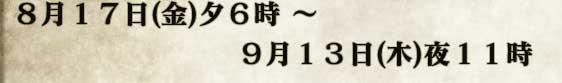 8月17日(金)夕6時 〜 9月13日(木)夜11時