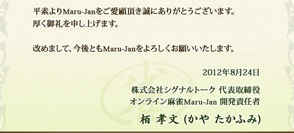 平素よりMaru-Janをご愛顧頂き誠にありがとうございます。厚く御礼を申し上げます。改めまして、今後ともMaru-Janをよろしくお願いいたします。2012年8月24日株式会社シグナルトーク 代表取締役オンライン麻雀Maru-Jan 開発責任者栢 孝文(かや たかふみ)