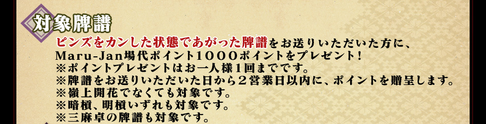 ピンズをカンした状態であがった牌譜をお送りいただいた方に、Maru-Jan場代ポイント1000ポイントをプレゼント!※ポイントプレゼントはお一人様1回までです。※牌譜をお送りいただいた日から2営業日以内に、ポイントを贈呈します。※嶺上開花でなくても対象です。※暗槓、明槓いずれも対象です。※三麻卓の牌譜も対象です。
