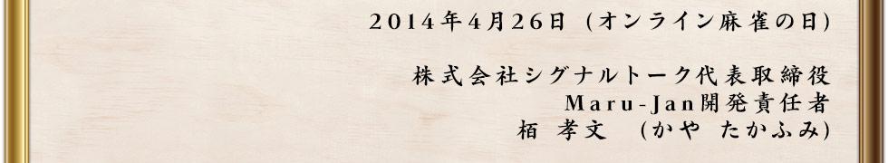 2014年4月26日 (オンライン麻雀の日) 株式会社シグナルトーク代表取締役 Maru-Jan開発責任者 栢 孝文(かや たかふみ)
