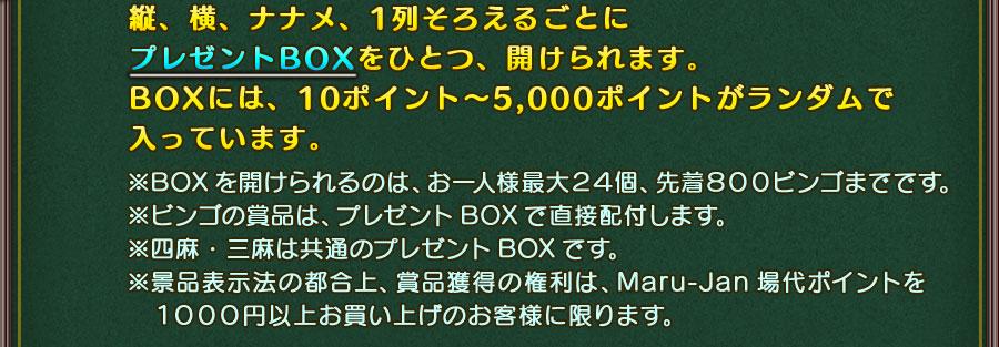 縦、横、ナナメ、1列そろえるごとにプレゼントBOXをひとつ、開けられます。BOXには、10ポイント~5,000ポイントがランダムで入っています。※BOXを開けられるのは、お一人様最大12個、先着700ビンゴまでです。※ビンゴの賞品は、プレゼントBOXで直接配付します。※景品表示法の都合上、賞品獲得の権利はMaru-Jan場代ポイントを1000円以上お買い上げのお客様に限ります。