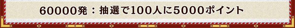 60000発:抽選で100人に5000ポイント