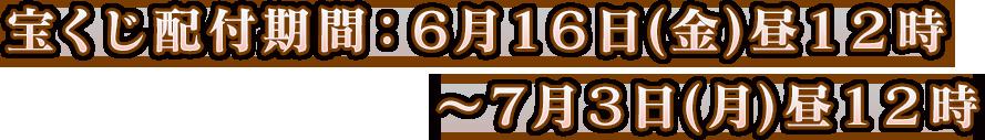 宝くじ配付期間:6月16日(金)昼12時~7月3日(月)昼12時