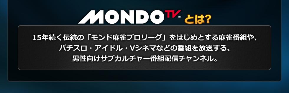 MONDOTVとは15年続く伝統の「モンド麻雀プロリーグ」をはじめとする麻雀番組や、パチスロ・アイドル・Vシネマなどの番組を放送する、男性向けサブカルチャー番組配信チャンネル。