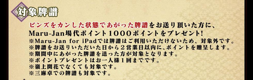 ピンズをカンした状態であがった牌譜をお送り頂いた方に、Maru-Jan場代ポイント1000ポイントをプレゼント!※Maru-Jan for iPadでは牌譜はご利用いただけないため、対象外です。※牌譜をお送りいただいた日から2営業日以内に、ポイントを贈呈します。※期間中にあがった牌譜を送った方が対象となります。※ポイントプレゼントはお一人様1回までです。※嶺上開花でなくても対象です。※三麻卓での牌譜も対象です。