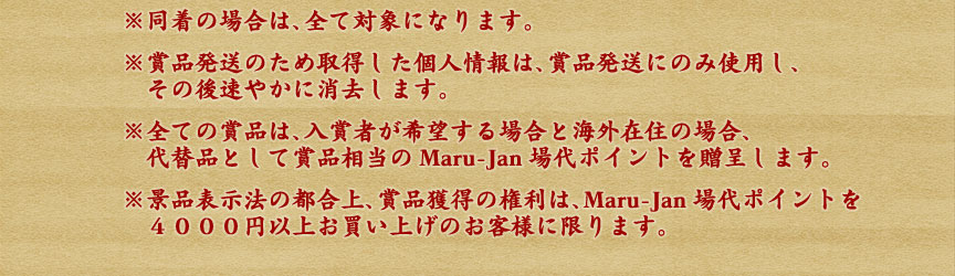 ※同着の場合は、全て対象になります。※賞品発送のため取得した個人情報は、賞品発送にのみ使用し、 その後速やかに消去します。※全ての賞品は、入賞者が希望する場合と海外在住の場合、 代替品として賞品相当のMaru-Jan場代ポイントを贈呈します。※景品表示法の都合上、賞品獲得の権利は、Maru-Jan場代ポイントを4000円以上お買い上げのお客様に限ります。