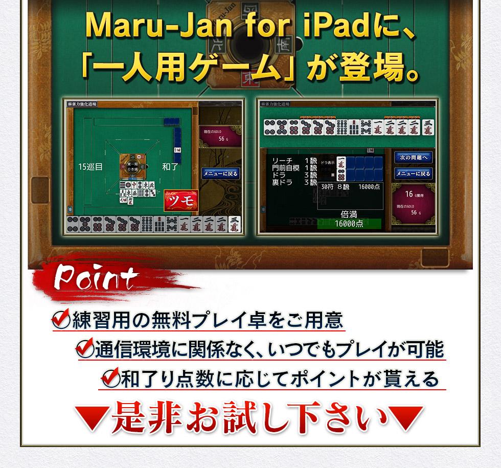 Maru-Jan for iPadに、「一人用ゲーム」が登場。Point ○練習用の無料プレイ卓をご用意 ○通信環境に関係なく、いつでもプレイが可能 ○和了り点数に応じてポイントが貰える ▼是非お試し下さい▼