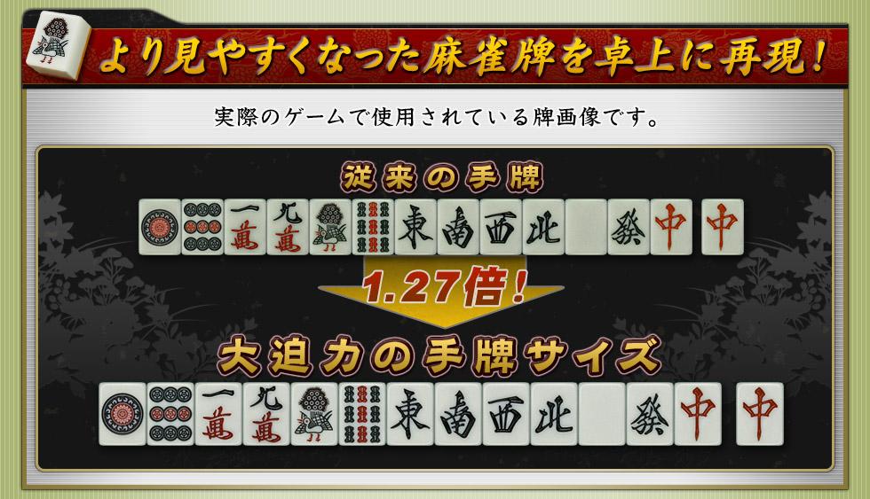 より見やすくなった麻雀牌を卓上に再現!実際のゲームで使用されている牌画像です。従来の手牌1.27倍大迫力の手牌サイズ