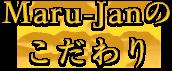 Maru-Janのこだわり