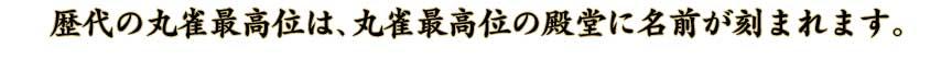 歴代の丸雀最高位は、丸雀最高位の殿堂に名前が刻まれます。