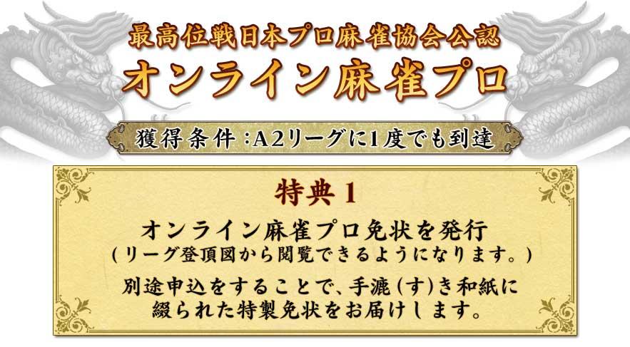 最高位戦日本プロ麻雀協会公認オンライン麻雀プロ獲得条件:A2リーグに1度でも到達特典1オンライン麻雀プロ免状を発行(リーグ登頂図から閲覧できるようになります。)別途申込をすることで、手漉(す)き和紙に綴られた特製免状をお届けします。