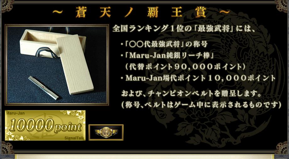 ~ 蒼 天 ノ 覇 王 賞 ~全国ランキング1位の「最強武将」には、 ・「○○代最強武将」の称号 ・「Maru-Jan純銀リーチ棒」(時価9万円相当) ・Maru-Jan場代ポイント10,000ポイント および、チャンピオンベルトを贈呈します。 (称号、ベルトはゲーム中に表示されるものです)