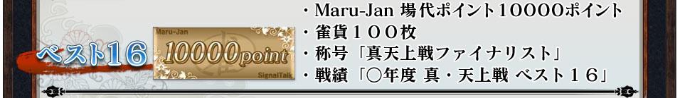 ベスト16 ・Maru-Jan 場代ポイント10000ポイント・雀貨100枚・称号「真天上戦ファイナリスト」・戦績「○年度 真・天上戦 ベスト16」
