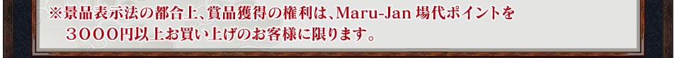 ※景品表示法の都合上、賞品獲得の権利は、Maru-Jan場代ポイントを3000円以上お買い上げのお客様に限ります。