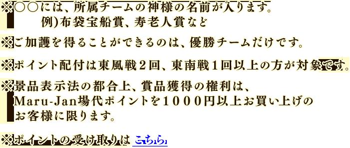 ※○○には、所属チームの神様の名前が入ります。  例)布袋宝船賞、寿老人賞など※ご加護を得ることができるのは、優勝チームだけです。※ポイント配付は東風戦2回、東南戦1回以上の方が対象です。※景品表示法の都合上、賞品獲得の権利は、Maru-Jan場代ポイントを1000円以上お買い上げのお客様に限ります。※ポイントの受け取りはこちら
